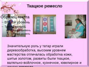 Ткацкое ремесло Значительную роль у татар играли деревообработка, высоким уро
