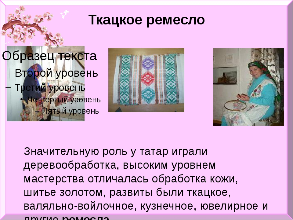 Ткацкое ремесло Значительную роль у татар играли деревообработка, высоким уро...