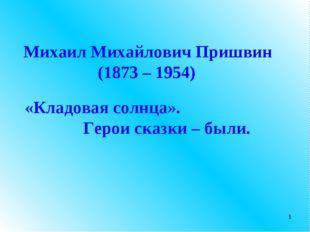 Михаил Михайлович Пришвин (1873 – 1954) «Кладовая солнца». Герои сказки – был