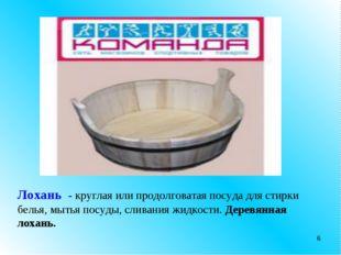 * Лохань - круглая или продолговатая посуда для стирки белья, мытья посуды, с
