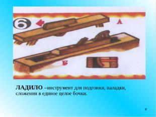 * ЛАДИЛО –инструмент для подгонки, наладки, сложения в единое целое бочки.