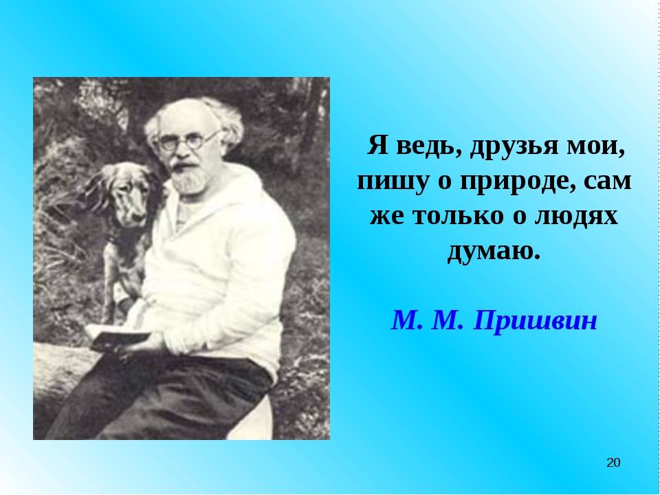 * Я ведь, друзья мои, пишу о природе, сам же только о людях думаю. М. М. Приш...