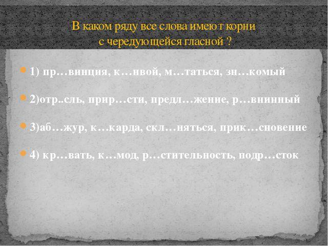 1) пр…винция, к…нвой, м…таться, зн…комый 2)отр..сль, прир…сти, предл…жение, р...