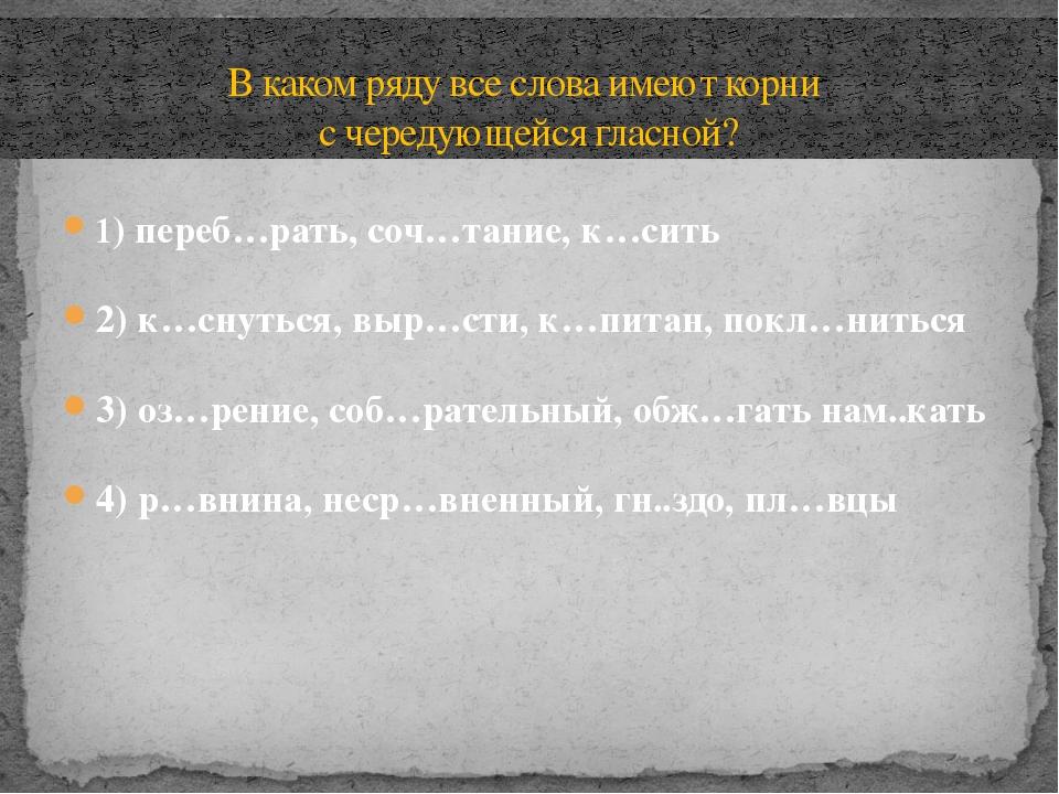 1) переб…рать, соч…тание, к…сить 2) к…снуться, выр…сти, к…питан, покл…ниться...