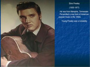 Elvis Presley (1935-1977) He was from Memphis, Tennessee. Personified a new f