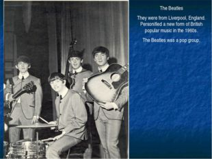 The Beatles They were from Liverpool, England. Personified a new form of Brit