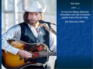 Bob Dylan (1941-…) He was from Hibbing, Minnesota. Personified a new form of
