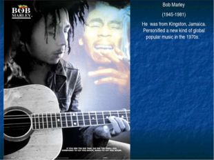 Bob Marley (1945-1981) He was from Kingston, Jamaica. Personified a new kind