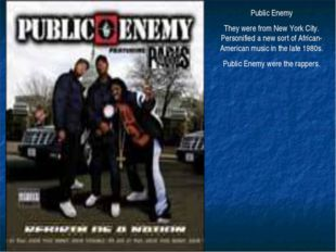 Public Enemy They were from New York City. Personified a new sort of African-