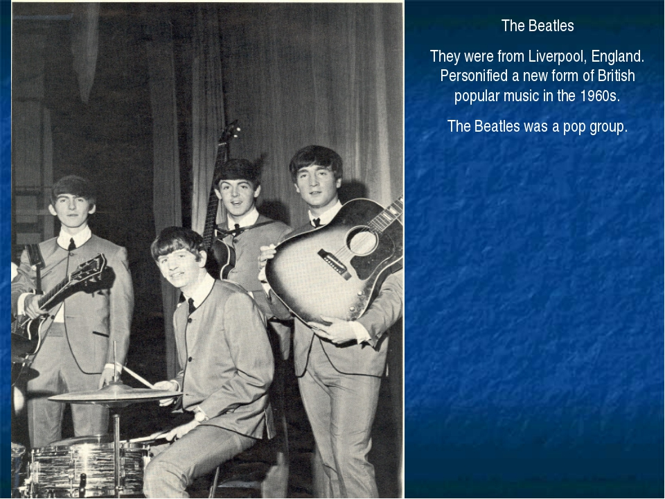 The Beatles They were from Liverpool, England. Personified a new form of Brit...