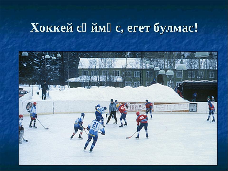 Хоккей сөймәс, егет булмас!