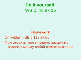 Do it yourself WB p. 48 ex.16 Homework On Friday – SB p.117 ex.50 Приготовить