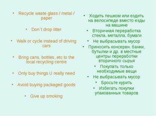 Recycle waste glass / metal / paper Don`t drop litter Walk or cycle instead o