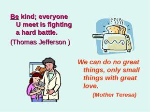 Be kind; everyone U meet is fighting a hard battle. (Thomas Jefferson ) We ca