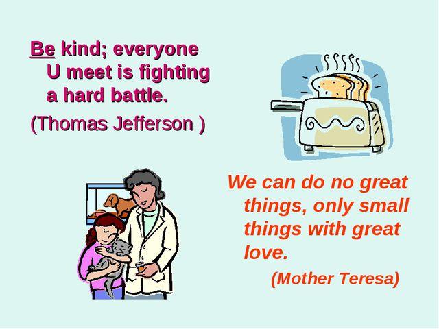 Be kind; everyone U meet is fighting a hard battle. (Thomas Jefferson ) We ca...