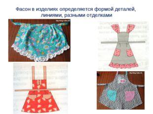 Фасон в изделиях определяется формой деталей, линиями, разными отделками