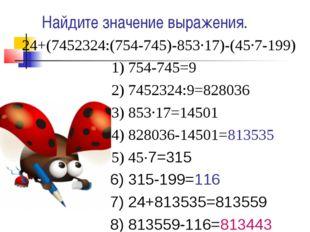 Найдите значение выражения. 24+(7452324:(754-745)-853·17)-(45·7-199) 1) 754-7