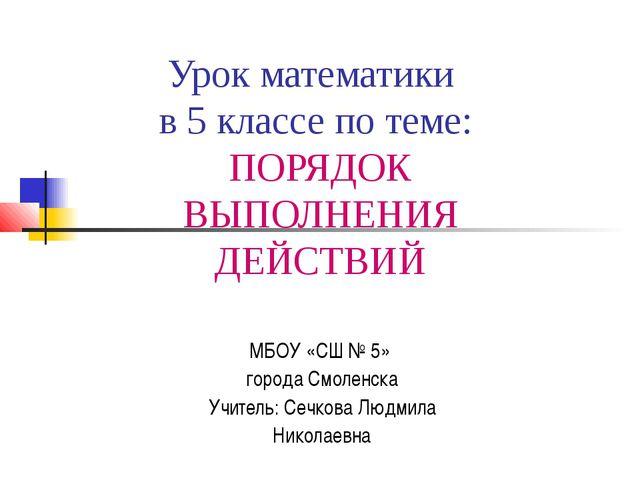 Урок математики в 5 классе по теме: ПОРЯДОК ВЫПОЛНЕНИЯ ДЕЙСТВИЙ МБОУ «СШ № 5»...