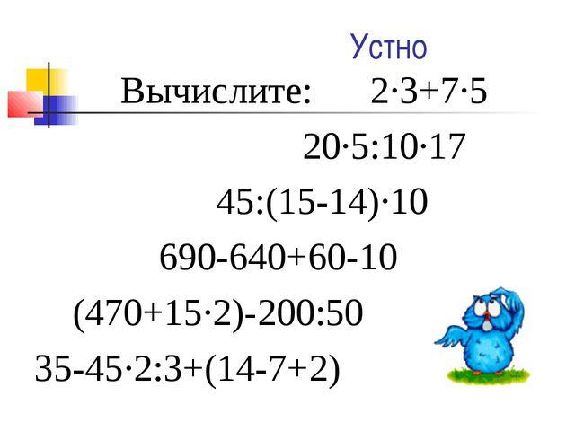 Устно Вычислите: 2·3+7·5 20·5:10·17 45:(15-14)·10 690-640+60-10 (470+15·2)-2...
