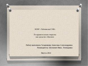 МОБУ «Табагинская СОШ» Поздравительная открытка как средство общения Работу в