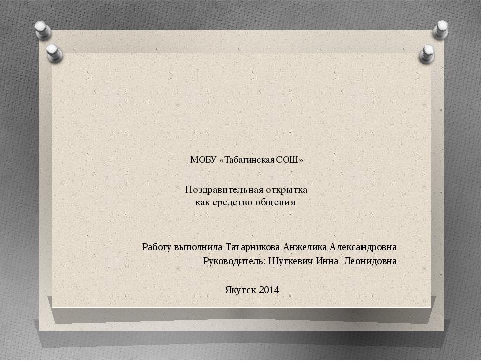 МОБУ «Табагинская СОШ» Поздравительная открытка как средство общения Работу в...