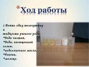 1.Взять одну жемчужину и жидкости разного рода: вода чистая, вода, насыщенная