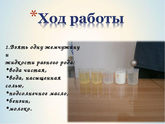 1.Взять одну жемчужину и жидкости разного рода: вода чистая, вода, насыщенная...