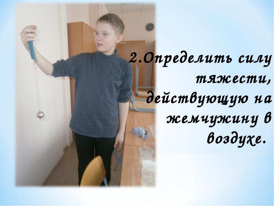 2.Определить силу тяжести, действующую на жемчужину в воздухе.
