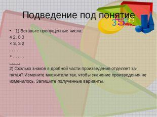 Подведение под понятие 1) Вставьте пропущенные числа: 4 2, 0 3 × 3, 3 2 . . .