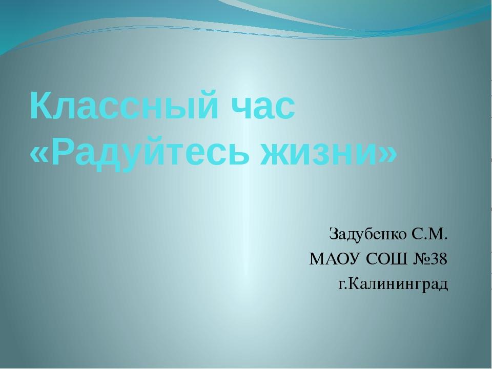 Классный час «Радуйтесь жизни» Задубенко С.М. МАОУ СОШ №38 г.Калининград