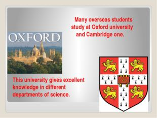 Many overseas students study at Oxford university and Cambridge one. This un