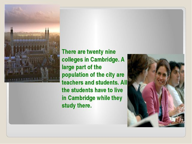 There are twenty nine colleges in Cambridge. A large part of the population o...