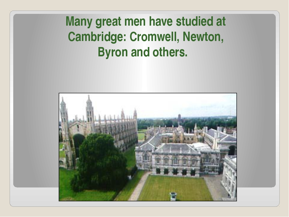 Many great men have studied at Cambridge: Cromwell, Newton, Byron and others.