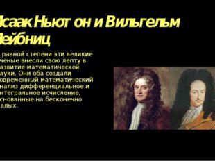 Исаак Ньютон и Вильгельм Лейбниц В равной степени эти великие ученые внесли с