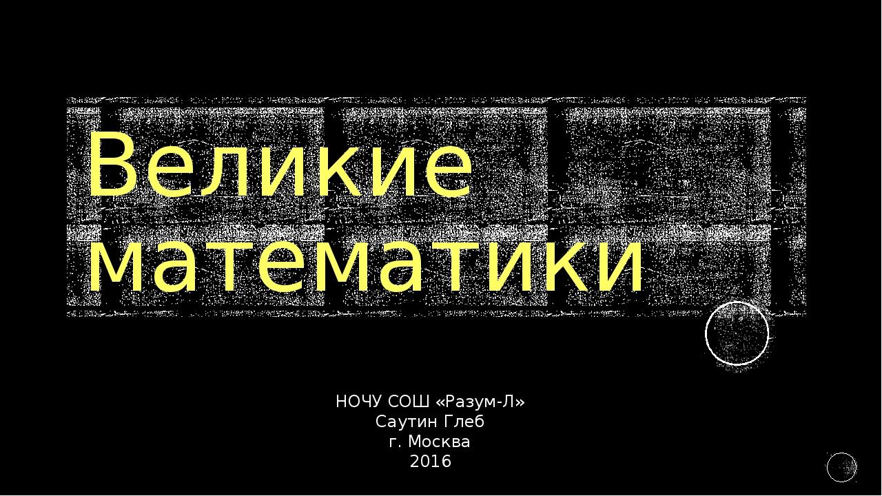 Великие математики НОЧУ СОШ «Разум-Л» Саутин Глеб г. Москва 2016
