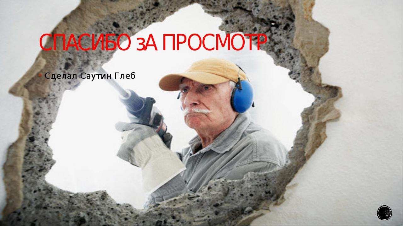 СПАСИБО зА ПРОСМОТР Сделал Саутин Глеб