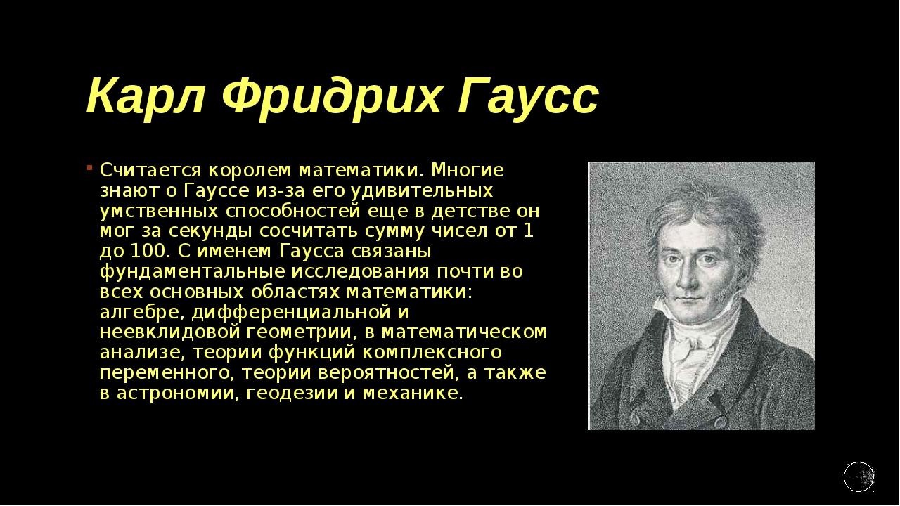 Карл Фридрих Гаусс Считается королем математики. Многие знают о Гауссе из-за...