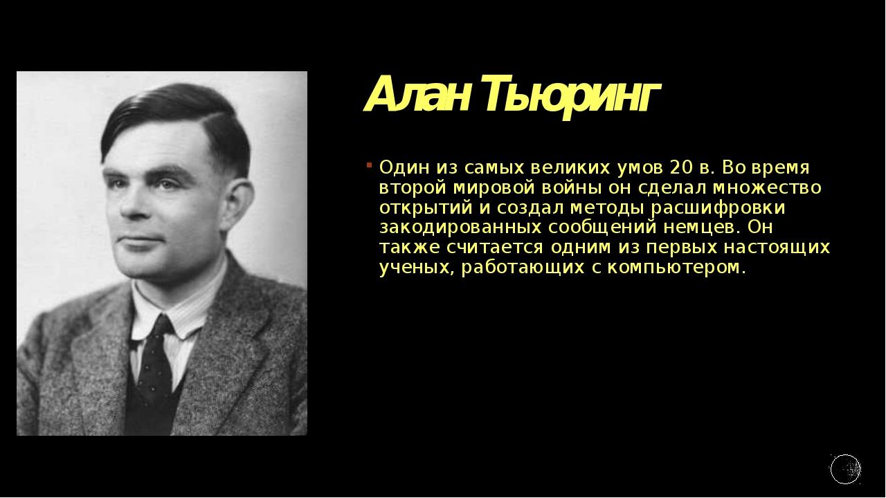 Алан Тьюринг Один из самых великих умов 20 в. Во время второй мировой войны о...