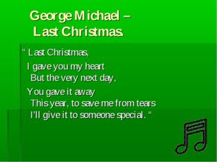 "George Michael – Last Christmas. "" Last Christmas, I gave you my heart But t"
