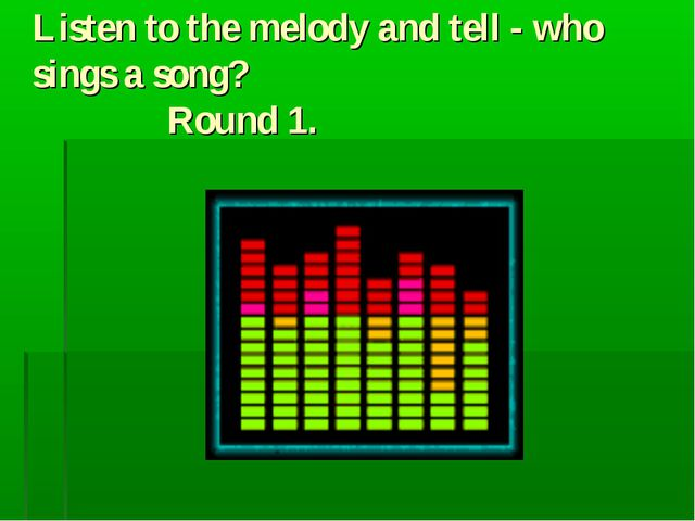 Listen to the melody and tell - who sings a song? Round 1.