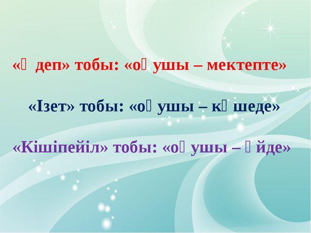 «Әдеп» тобы: «оқушы – мектепте» «Ізет» тобы: «оқушы – көшеде» «Кішіпейіл» то...
