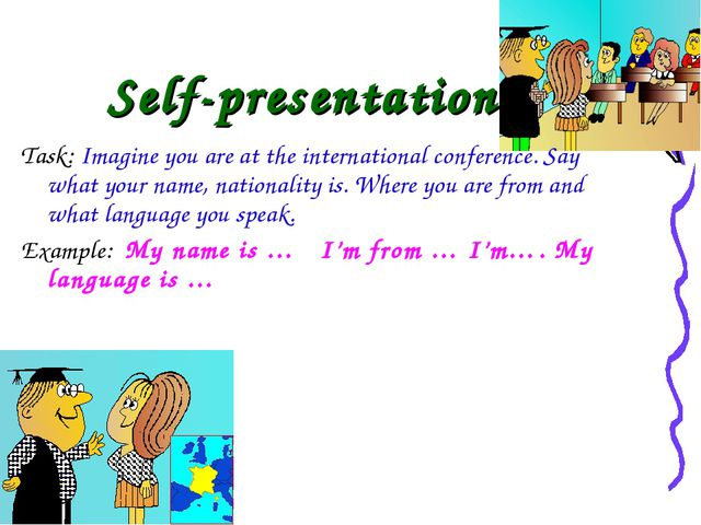 Self-presentation Task: Imagine you are at the international conference. Say...