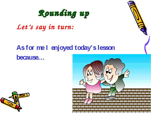 Rounding up Let's say in turn: As for me I enjoyed today's lesson because…