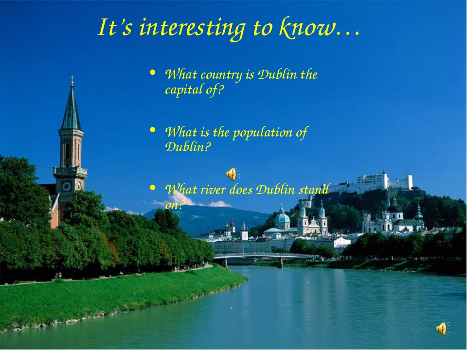It's interesting to know… What country is Dublin the capital of? What is the...