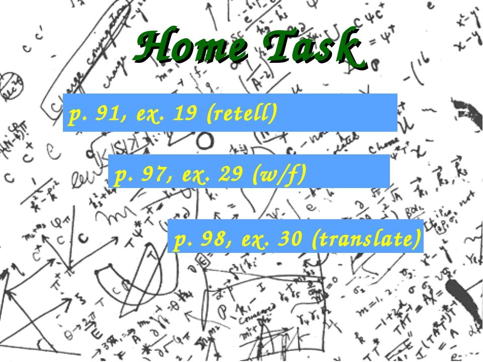 Home Task p. 91, ex. 19 (retell) p. 97, ex. 29 (w/f) p. 98, ex. 30 (translate)