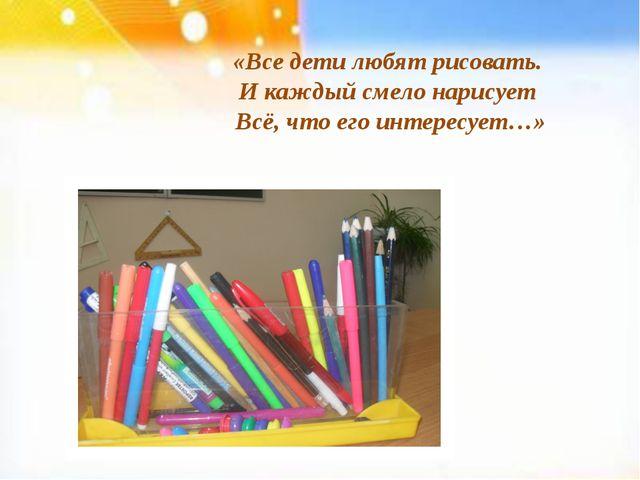 «Все дети любят рисовать. И каждый смело нарисует Всё, что его интересует…»