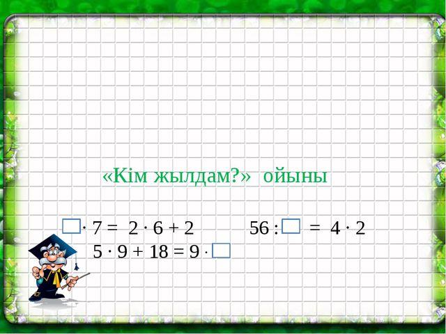 ∙ 7 = 2 ∙ 6 + 2 56 : = 4 ∙ 2 5 ∙ 9 + 18 = 9 ∙ «Кім жылдам?» ойыны