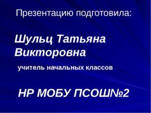 Презентацию подготовила: Шульц Татьяна Викторовна учитель начальных классов Н