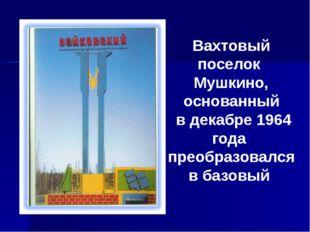 Вахтовый поселок Мушкино, основанный в декабре 1964 года преобразовался в баз