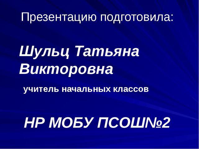 Презентацию подготовила: Шульц Татьяна Викторовна учитель начальных классов Н...